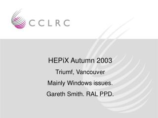 HEPiX Autumn 2003 Triumf, Vancouver Mainly Windows issues. Gareth Smith. RAL PPD.