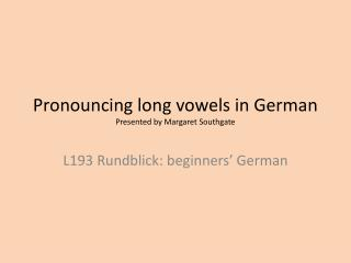 Pronouncing long vowels in German Presented by Margaret Southgate