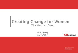 Creating Change for Wome n The Westpac Case Ann Sherry May 2004