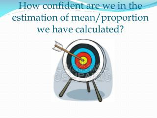 How confident are we in the estimation of mean/proportion we have calculated?