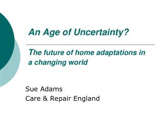 An Age of Uncertainty? T he future of home adaptations in a changing world