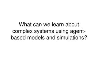 What can we learn about complex systems using agent-based models and simulations?