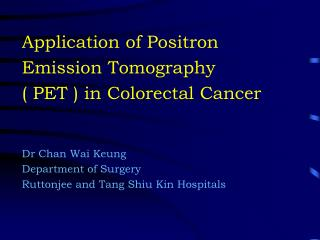 Application of Positron Emission Tomography  ( PET ) in Colorectal Cancer Dr Chan Wai Keung