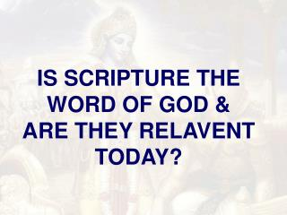 IS SCRIPTURE THE WORD OF GOD & ARE THEY RELAVENT TODAY?