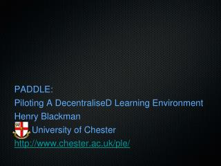 PADDLE: Piloting A DecentraliseD Learning Environment Henry Blackman        University of Chester