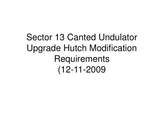 Sector 13 Canted Undulator Upgrade Hutch Modification Requirements (12-11-2009