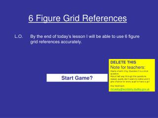 6 Figure Grid References L.O.	By the end of today's lesson I will be able to use 6 figure 	grid references accurately.