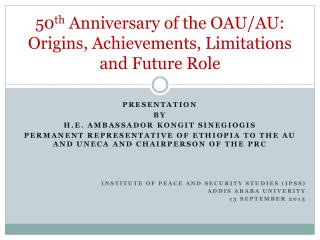 50 th  Anniversary of the OAU/AU: Origins, Achievements, Limitations and Future Role