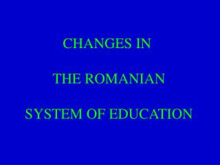CHANGES IN  THE ROMANIAN SYSTEM OF EDUCATION