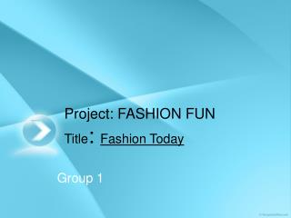 Project: FASHION FUN Title :  Fashion Today