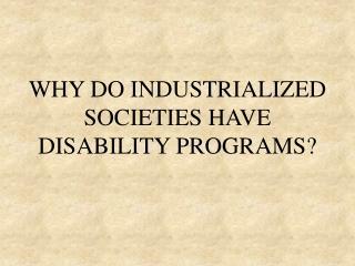 WHY DO INDUSTRIALIZED SOCIETIES HAVE DISABILITY PROGRAMS?