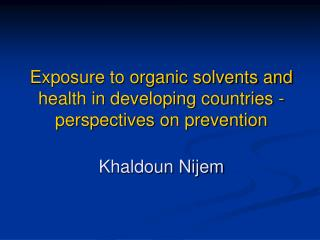Exposure to organic solvents and health in developing countries - perspectives on prevention  Khaldoun Nijem