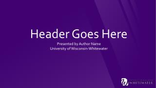 Header Goes Here Presented by Author Name University of Wisconsin-Whitewater