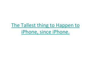 The Tallest thing to Happen to iPhone, since iPhone.