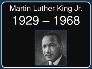 Martin Luther King Jr. 1929 – 1968