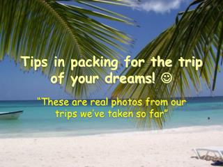 Tips in packing for the trip of your dreams!  