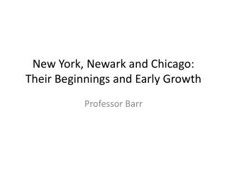 New York, Newark and Chicago: Their Beginnings and Early Growth