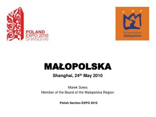 MAŁOPOLSKA Shanghai, 24 th May 2010 Marek Sowa Member of the Board of the Malopolska Region