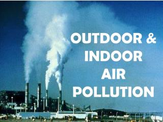 OUTDOOR & INDOOR  AIR POLLUTION