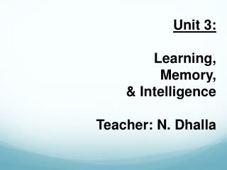 Unit 3: Learning, Memory, & Intelligence Teacher: N.  Dhalla