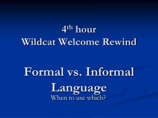 4 th  hour Wildcat  Welcome Rewind Formal vs. Informal Language