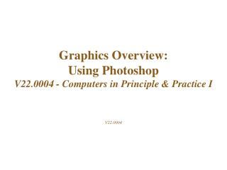 Graphics Overview: Using Photoshop  V22.0004 - Computers in Principle & Practice I V22.0004