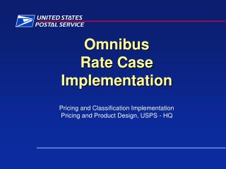 Omnibus  Rate Case  Implementation  Pricing and Classification Implementation Pricing and Product Design, USPS - HQ