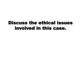 Discuss the ethical issues involved in this case.