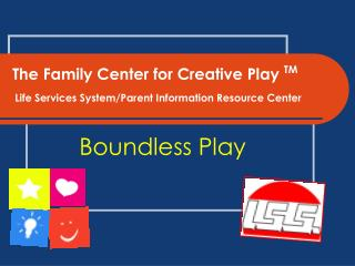 The Family Center for Creative Play  TM Life Services System/Parent Information Resource Center