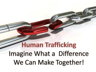 Human Trafficking Imagine What a  Difference We Can Make Together!