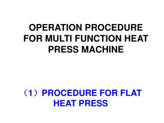 ( 1 ) PROCEDURE FOR FLAT HEAT PRESS