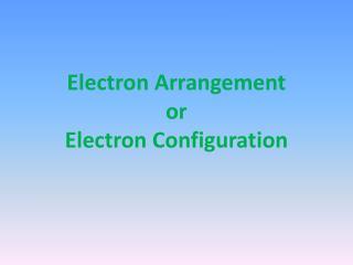 Electron Arrangement or Electron Configuration