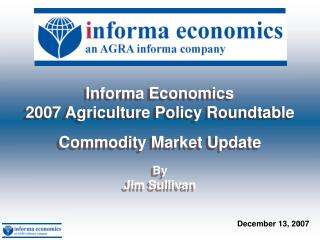 Informa Economics  2007 Agriculture Policy Roundtable Commodity Market Update By Jim Sullivan