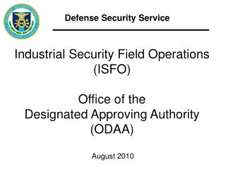 Industrial Security Field Operations (ISFO) Office of the Designated Approving Authority (ODAA)  August 2010