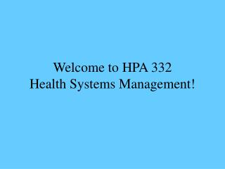 Welcome to HPA 332 Health Systems Management!