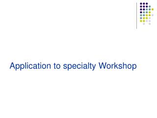 Application to specialty Workshop