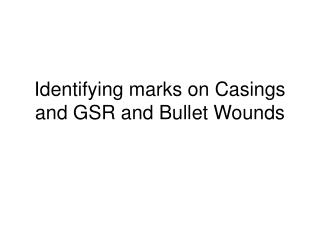 Identifying marks on Casings and GSR and Bullet Wounds
