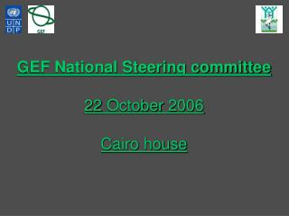 GEF National Steering committee 22 October 2006  Cairo house