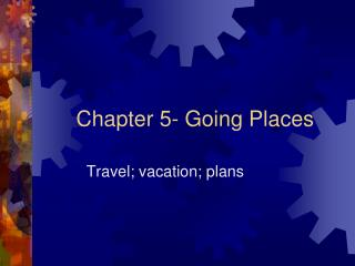 Chapter 5- Going Places