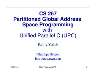 CS 267 Partitioned Global Address  Space Programming with  Unified Parallel C (UPC)