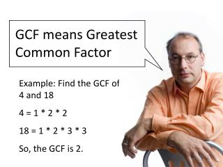 Example: Find the GCF of 4 and 18 4 = 1 * 2 * 2 18 = 1 * 2 * 3 * 3 So, the GCF is 2.