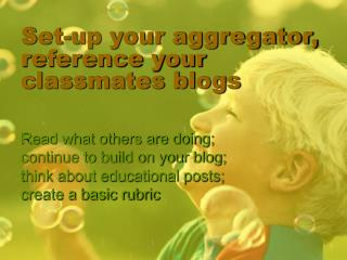 Set-up your aggregator, reference your classmates blogs