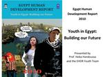 Egypt Human  Development Report  2010  Youth in Egypt: Building our Future   Presented by  Prof. Heba Handoussa and the