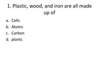 1. Plastic, wood, and iron are all made up of