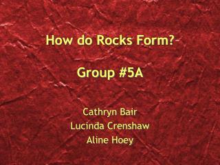 How do Rocks Form? Group #5A