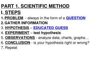 PART 1. SCIENTIFIC METHOD I.  STEPS PROBLEM   - always in the form of a  QUESTION