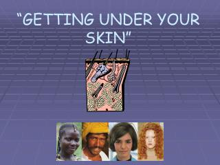 """GETTING UNDER YOUR SKIN"""