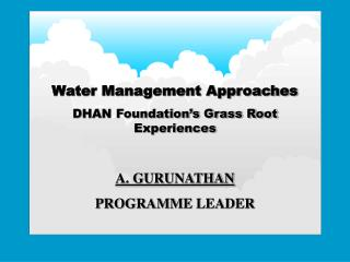 Water Management Approaches DHAN Foundation's Grass Root Experiences A. GURUNATHAN