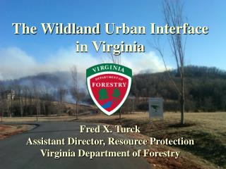 The  Wildland  Urban Interface  in Virginia Fred X. Turck