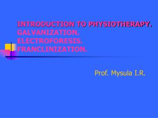 INTRODUCTION TO PHYSIOTHERAPY. GALVANIZATION. ELECTROFORESIS. FRANCLINIZATION.